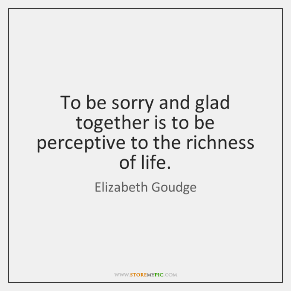 To be sorry and glad together is to be perceptive to the ...