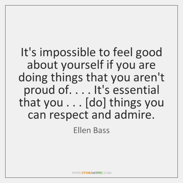 It's impossible to feel good about yourself if you are doing things ...