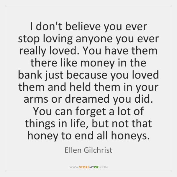 I don't believe you ever stop loving anyone you ever really loved. ...