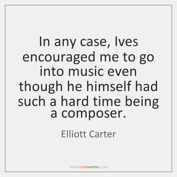 In any case, Ives encouraged me to go into music even though ...