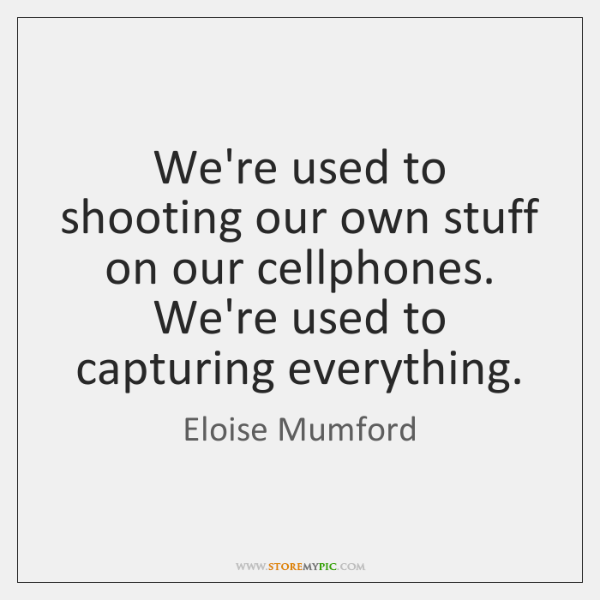 We're used to shooting our own stuff on our cellphones. We're used ...