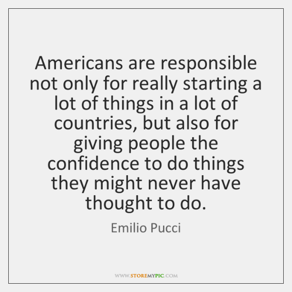 Americans are responsible not only for really starting a lot of things ...