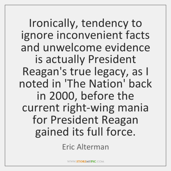 Ironically, tendency to ignore inconvenient facts and unwelcome evidence is actually President ...