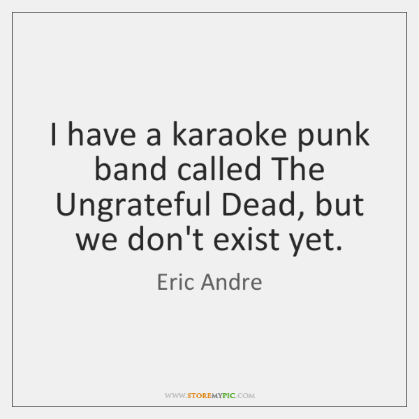 I have a karaoke punk band called The Ungrateful Dead, but we ...
