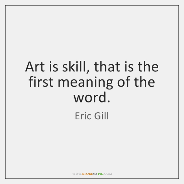 Art is skill, that is the first meaning of the word.