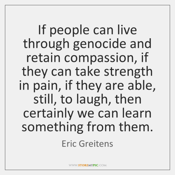 If people can live through genocide and retain compassion, if they can ...