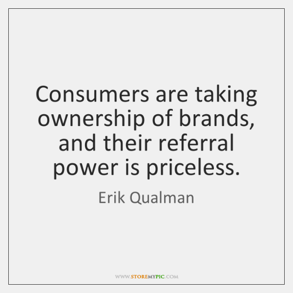 Consumers are taking ownership of brands, and their referral power is priceless.