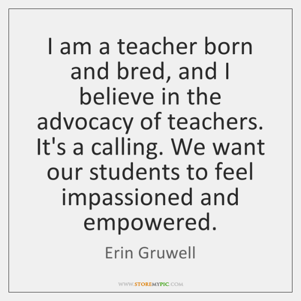 I am a teacher born and bred, and I believe in the ...