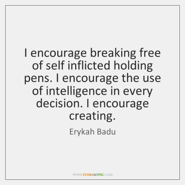 I encourage breaking free of self inflicted holding pens. I encourage the ...