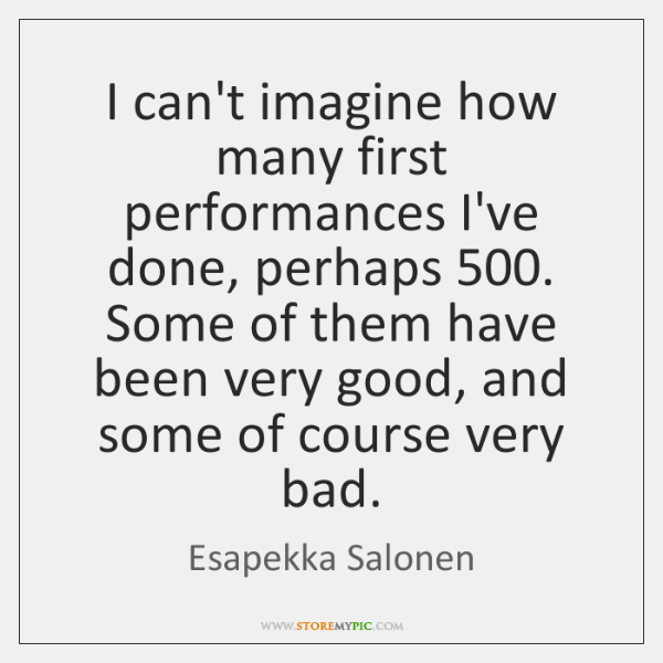 I can't imagine how many first performances I've done, perhaps 500. Some of ...