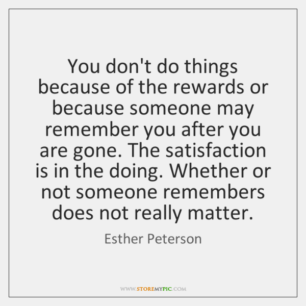 You don't do things because of the rewards or because someone may ...