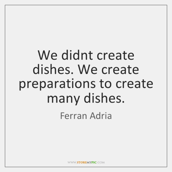 We didnt create dishes. We create preparations to create many dishes.