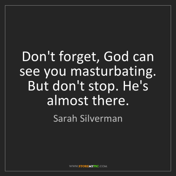 Sarah Silverman: Don't forget, God can see you masturbating. But don't...