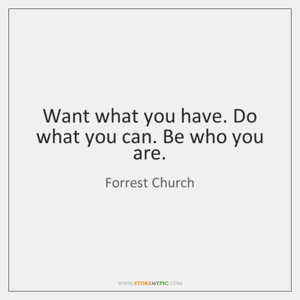 Want what you have. Do what you can. Be who you are.