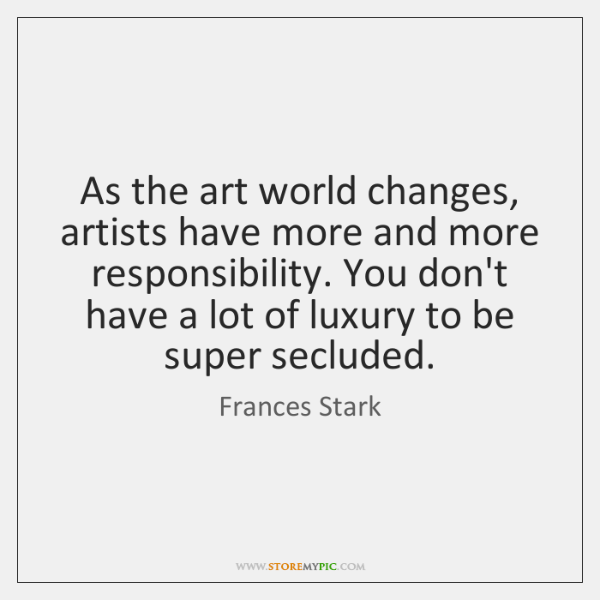 As the art world changes, artists have more and more responsibility. You ...