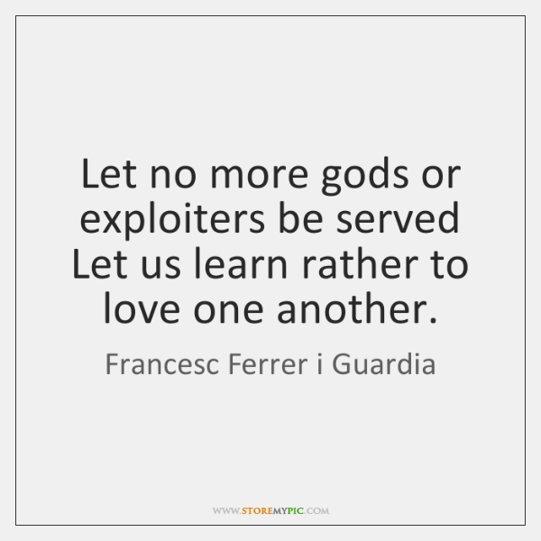 Let no more gods or exploiters be served Let us learn rather ...