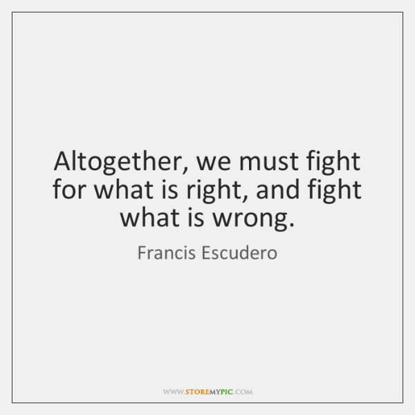 Altogether, we must fight for what is right, and fight what is ...