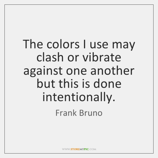 The colors I use may clash or vibrate against one another but ...