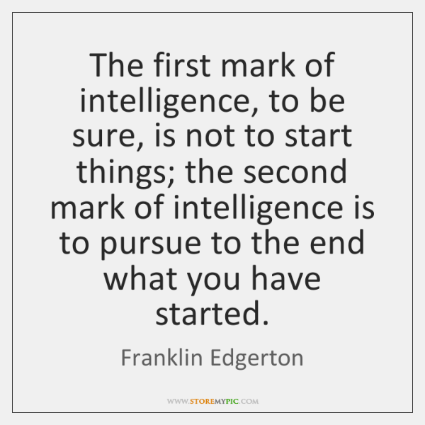The first mark of intelligence, to be sure, is not to start ...
