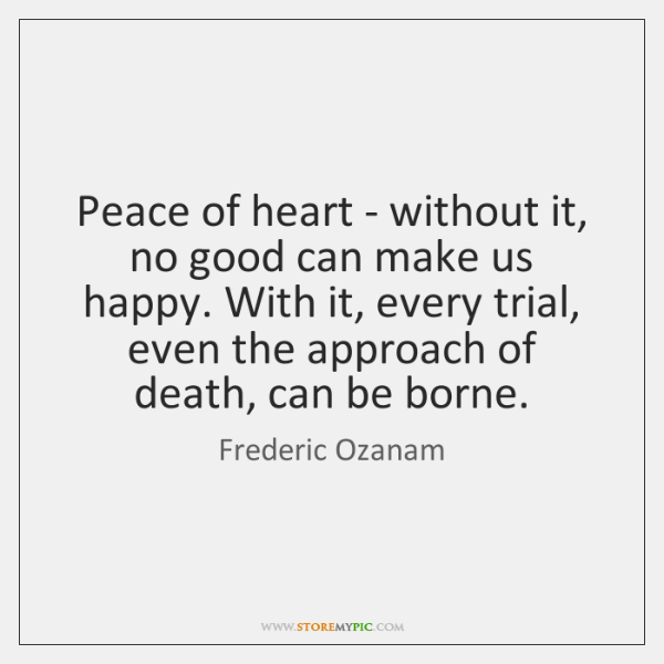 Peace of heart - without it, no good can make us happy. ...