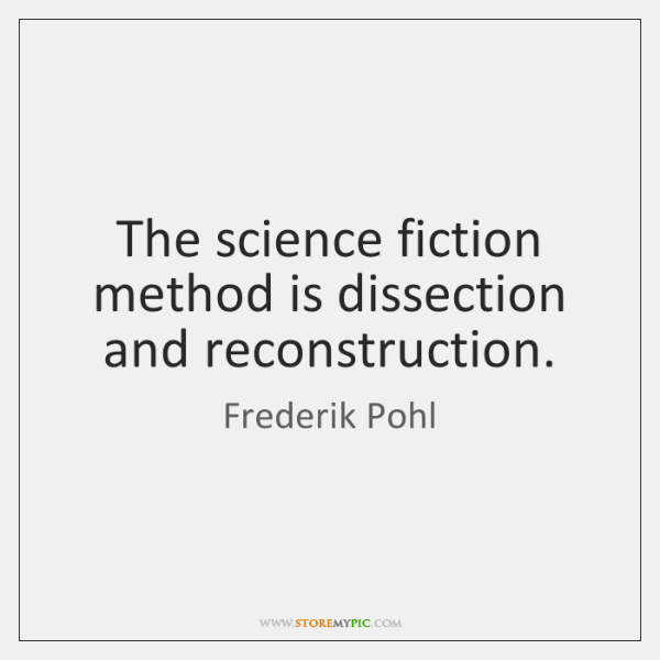 The science fiction method is dissection and reconstruction.