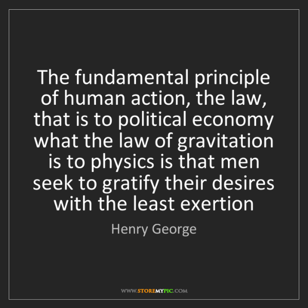 Fundamental Quotes Images: Henry George: The Fundamental Principle Of Human Action