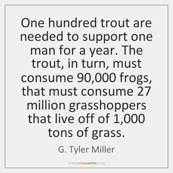 One hundred trout are needed to support one man for a year. ...
