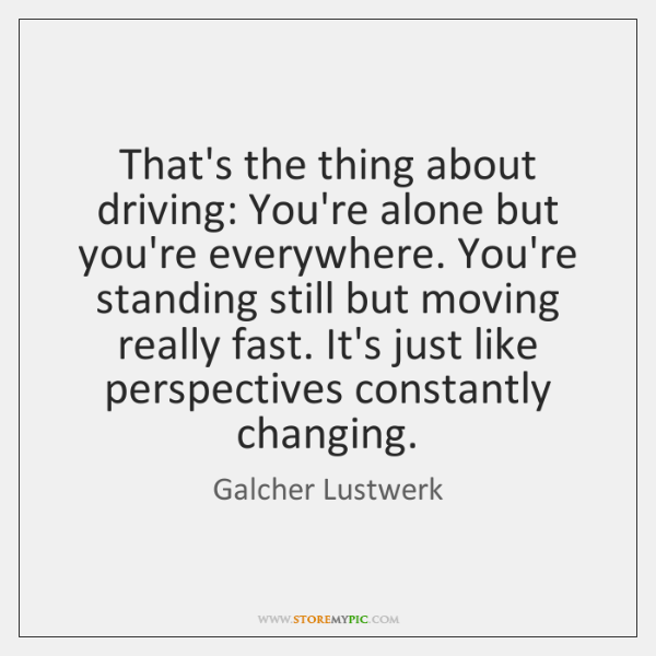 That's the thing about driving: You're alone but you're everywhere. You're standing ...