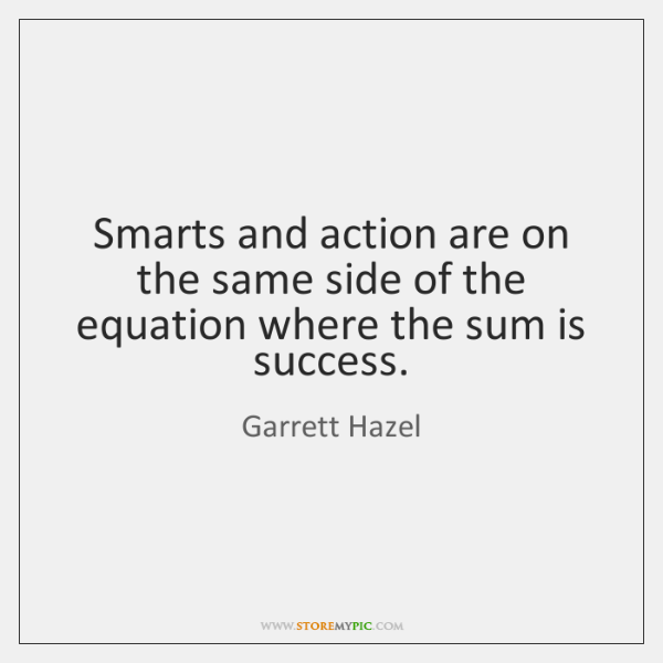 Smarts and action are on the same side of the equation where ...