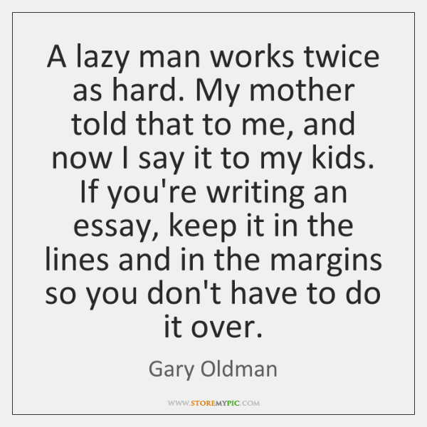 A lazy man works twice as hard. My mother told that to ...