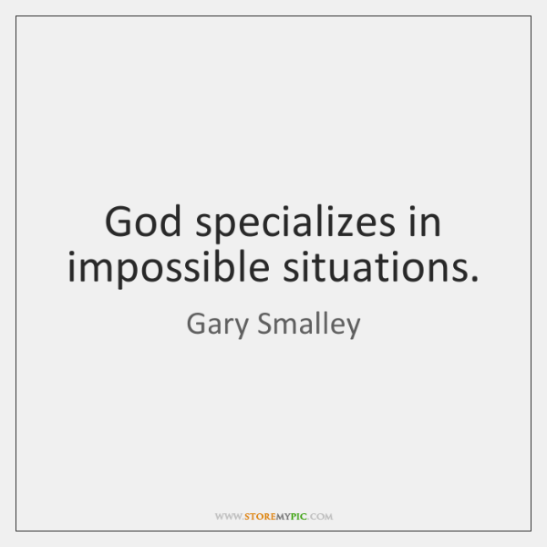 God specializes in impossible situations.