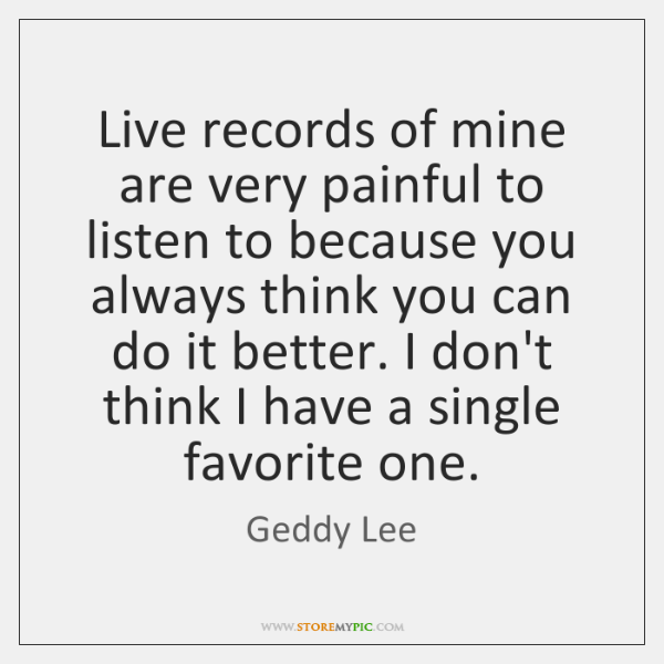 Live records of mine are very painful to listen to because you ...