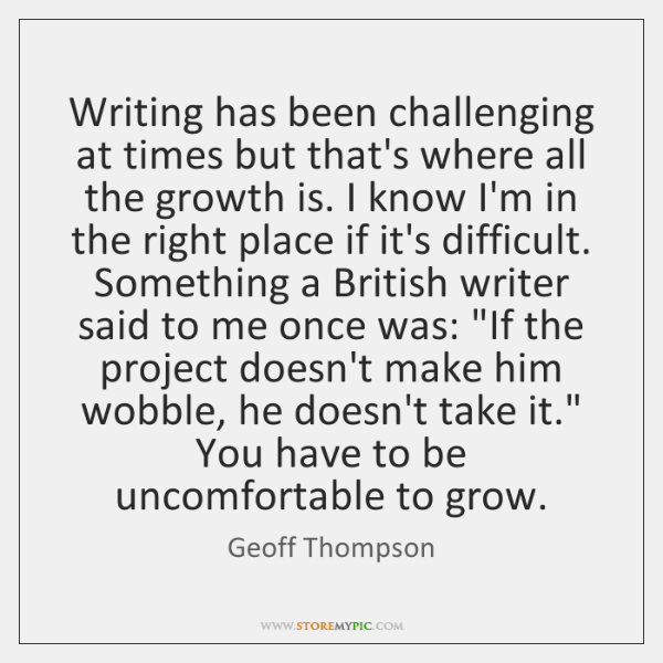 Writing has been challenging at times but that's where all the growth ...