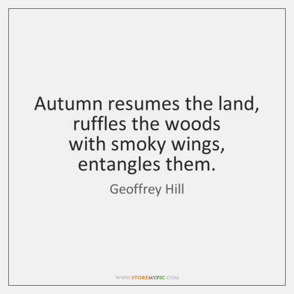 Autumn resumes the land, ruffles the woods  with smoky wings, entangles them.