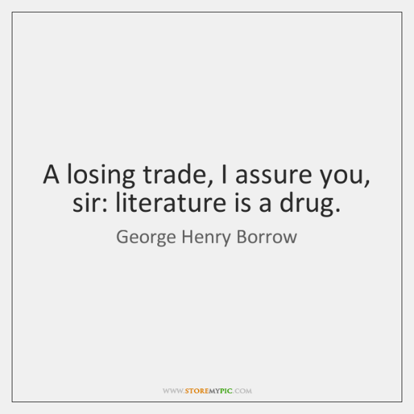 A losing trade, I assure you, sir: literature is a drug.