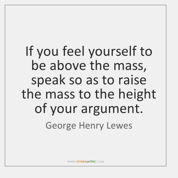 If you feel yourself to be above the mass, speak so as ...