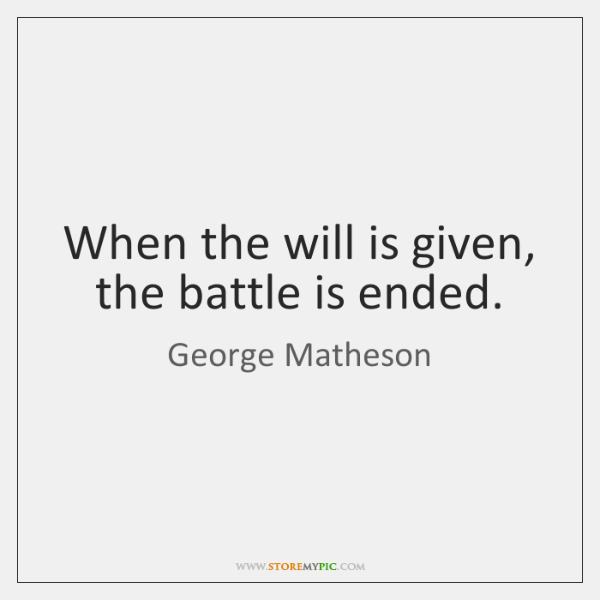 When the will is given, the battle is ended.