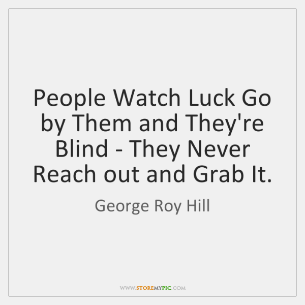 People Watch Luck Go by Them and They're Blind - They Never ...