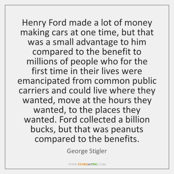 Henry Ford made a lot of money making cars at one time, ...
