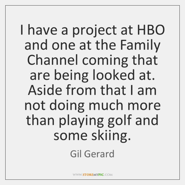I have a project at HBO and one at the Family Channel ...