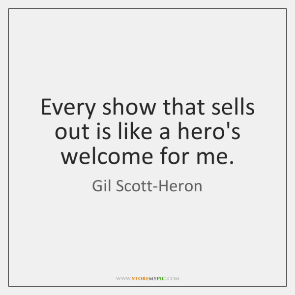 Every show that sells out is like a hero's welcome for me.