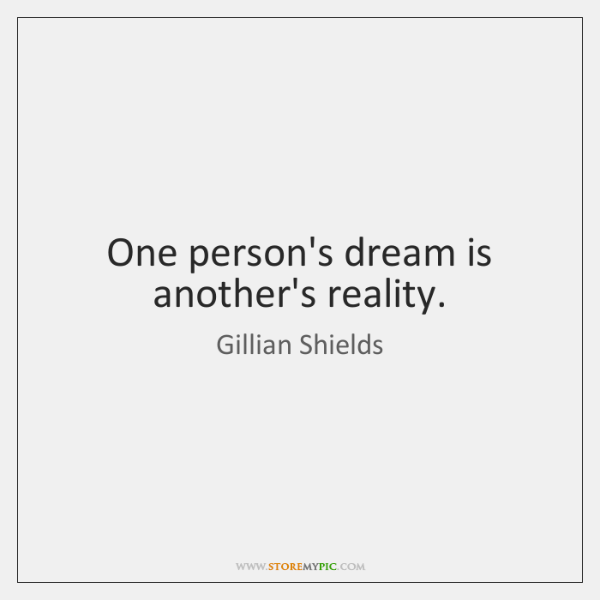 One person's dream is another's reality.