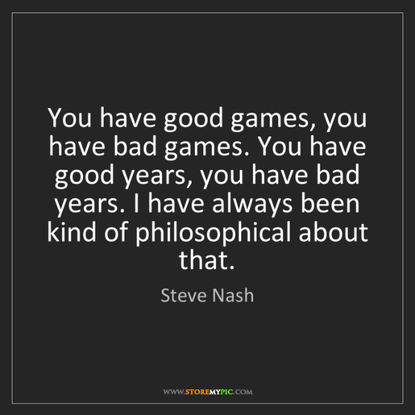 Steve Nash: You have good games, you have bad games. You have good...