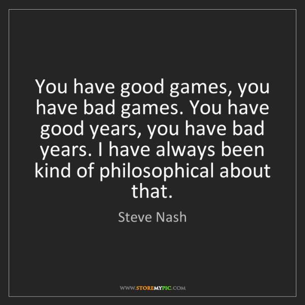 Steve Nash: You have good games, you have bad games. You have good...