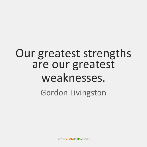Our greatest strengths are our greatest weaknesses.