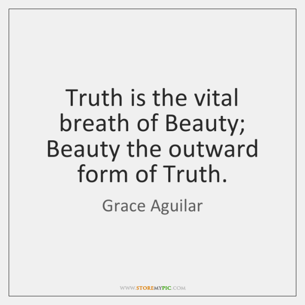 Truth is the vital breath of Beauty; Beauty the outward form of ...