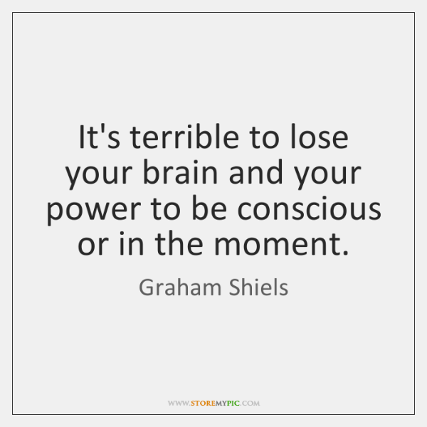 It's terrible to lose your brain and your power to be conscious ...
