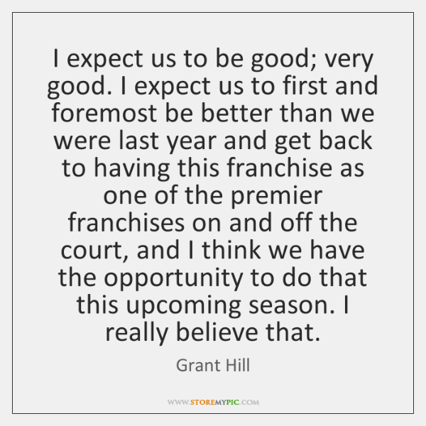 I expect us to be good; very good. I expect us to ...
