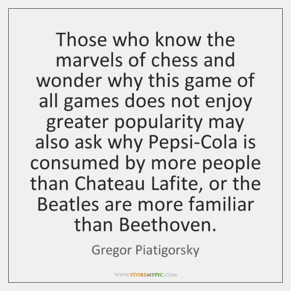 Those who know the marvels of chess and wonder why this game ...