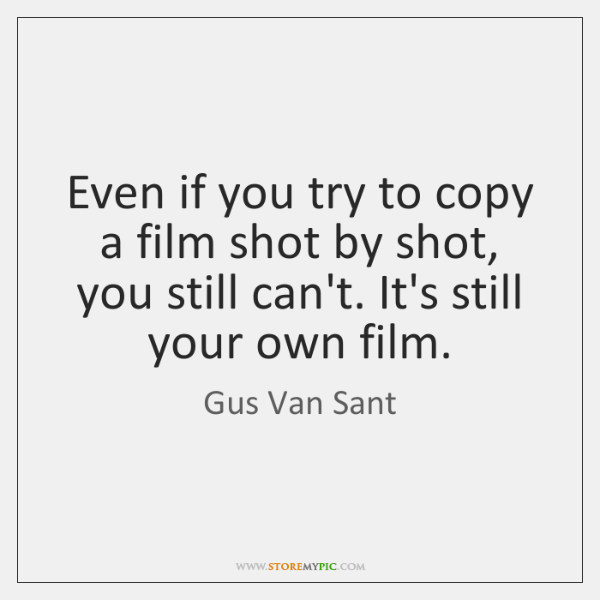 Even if you try to copy a film shot by shot, you ...